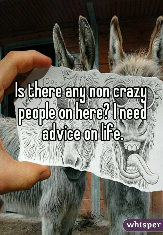 Is there any non crazy people on here? I need advice on life.