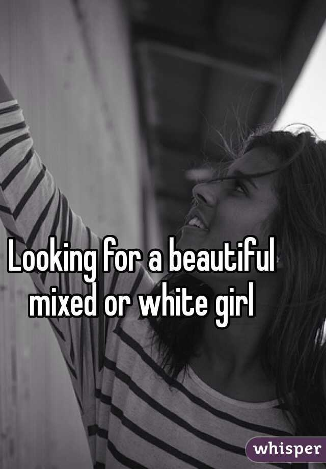 Looking for a beautiful mixed or white girl