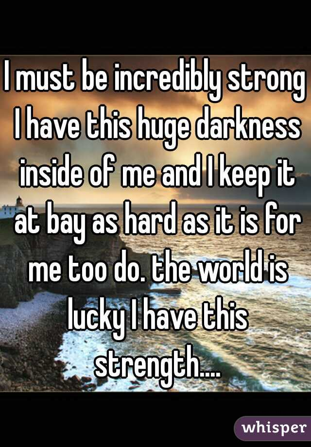 I must be incredibly strong I have this huge darkness inside of me and I keep it at bay as hard as it is for me too do. the world is lucky I have this strength....