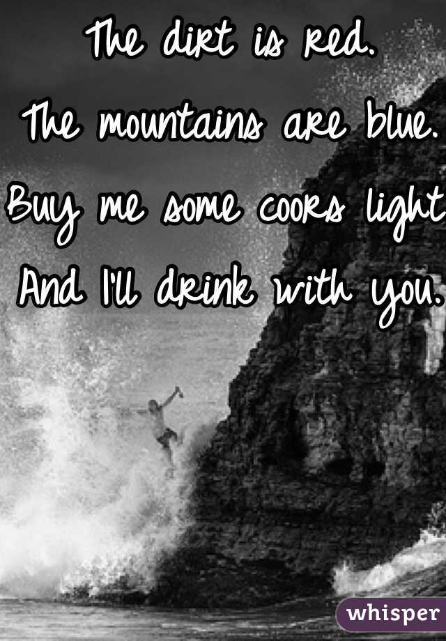 The dirt is red. The mountains are blue. Buy me some coors light. And I'll drink with you.