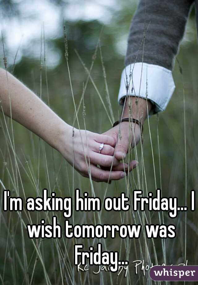 I'm asking him out Friday... I wish tomorrow was Friday...