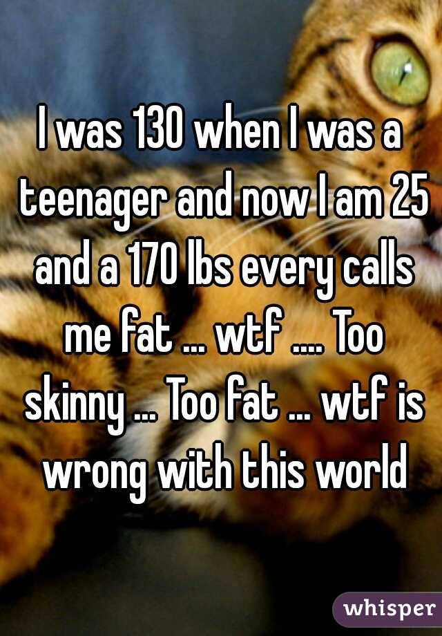 I was 130 when I was a teenager and now I am 25 and a 170 lbs every calls me fat ... wtf .... Too skinny ... Too fat ... wtf is wrong with this world