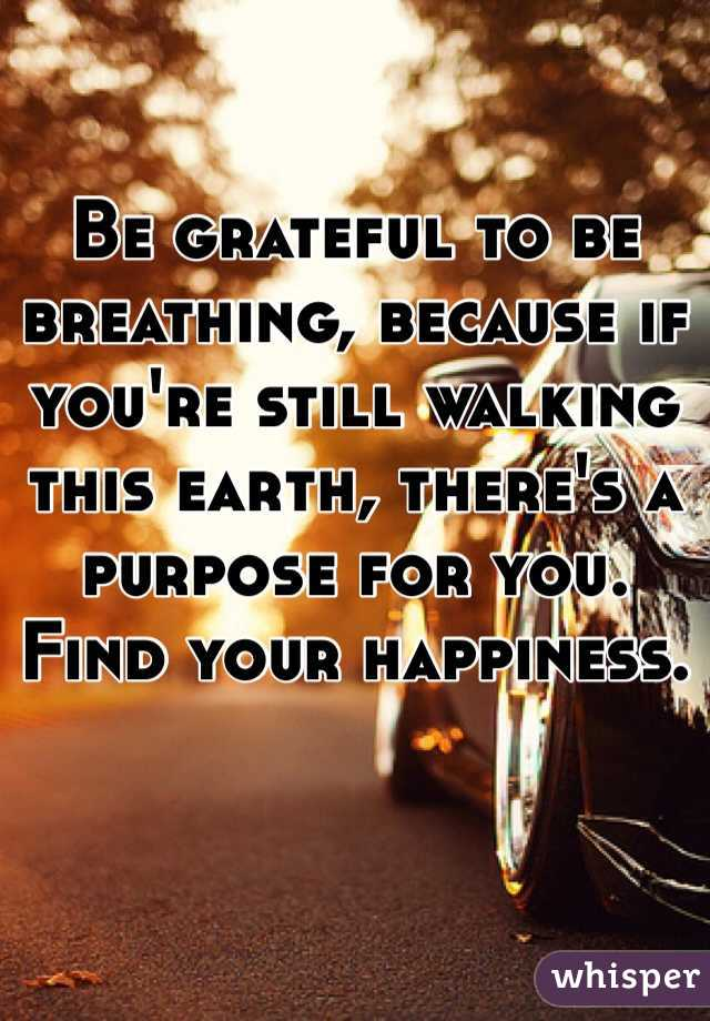 Be grateful to be breathing, because if you're still walking this earth, there's a purpose for you. Find your happiness.