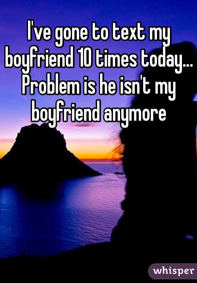 I've gone to text my boyfriend 10 times today... Problem is he isn't my boyfriend anymore