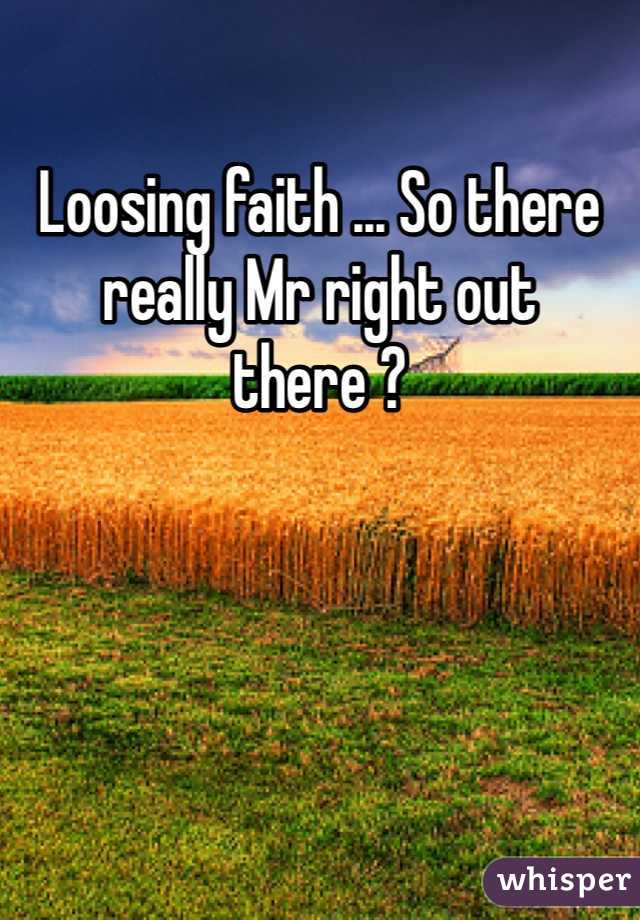 Loosing faith ... So there really Mr right out there ?