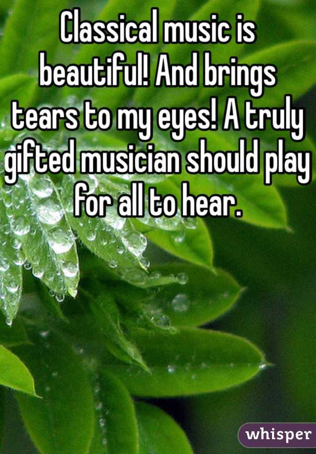 Classical music is beautiful! And brings tears to my eyes! A truly gifted musician should play for all to hear.