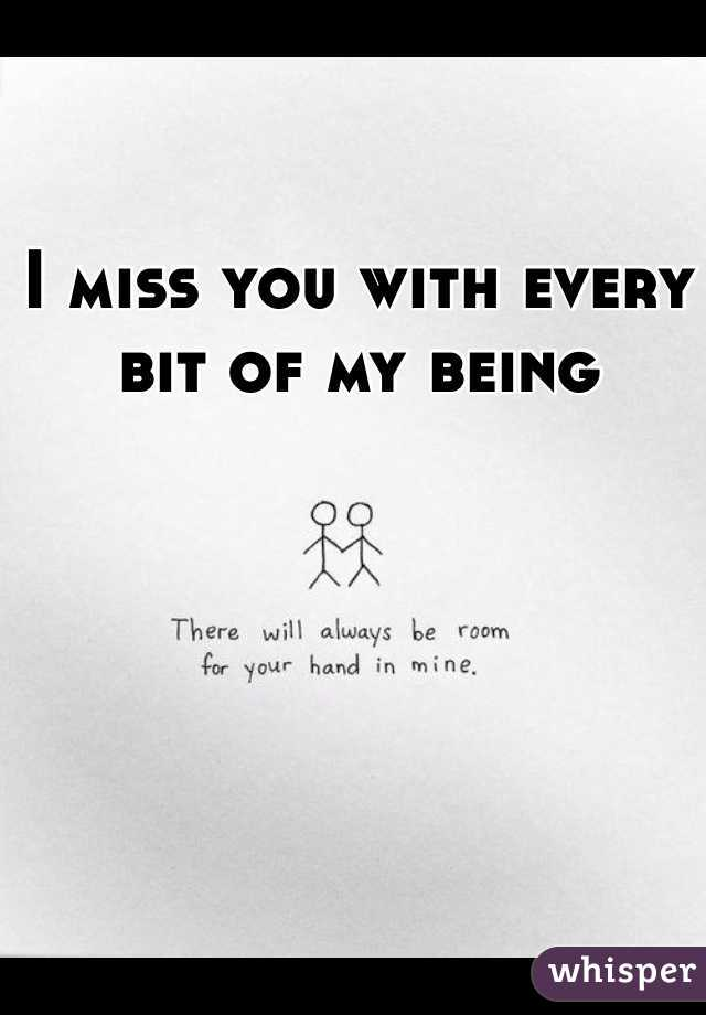 I miss you with every bit of my being