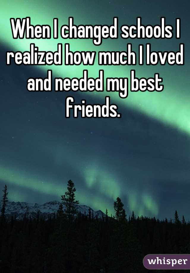 When I changed schools I realized how much I loved and needed my best friends.