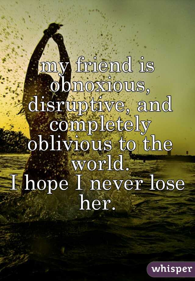 my friend is obnoxious, disruptive, and completely oblivious to the world. I hope I never lose her.