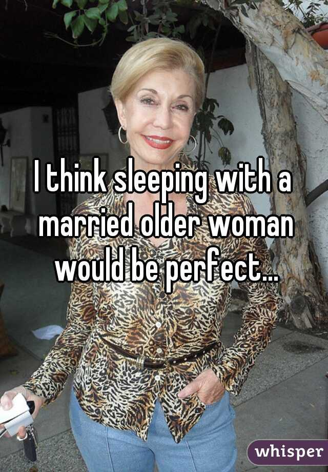I think sleeping with a married older woman would be perfect...