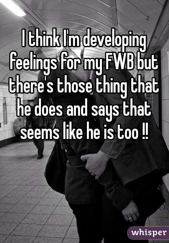 I think I'm developing feelings for my FWB but there's those thing that he does and says that seems like he is too !!
