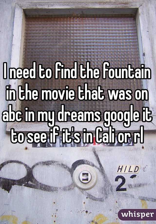 I need to find the fountain in the movie that was on abc in my dreams google it to see if it's in Cali or rl
