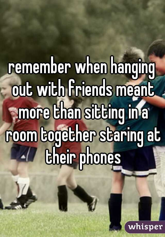 remember when hanging out with friends meant more than sitting in a room together staring at their phones