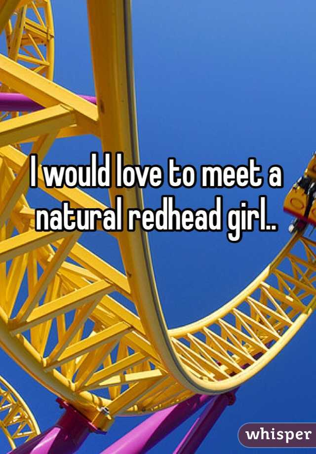 I would love to meet a natural redhead girl..