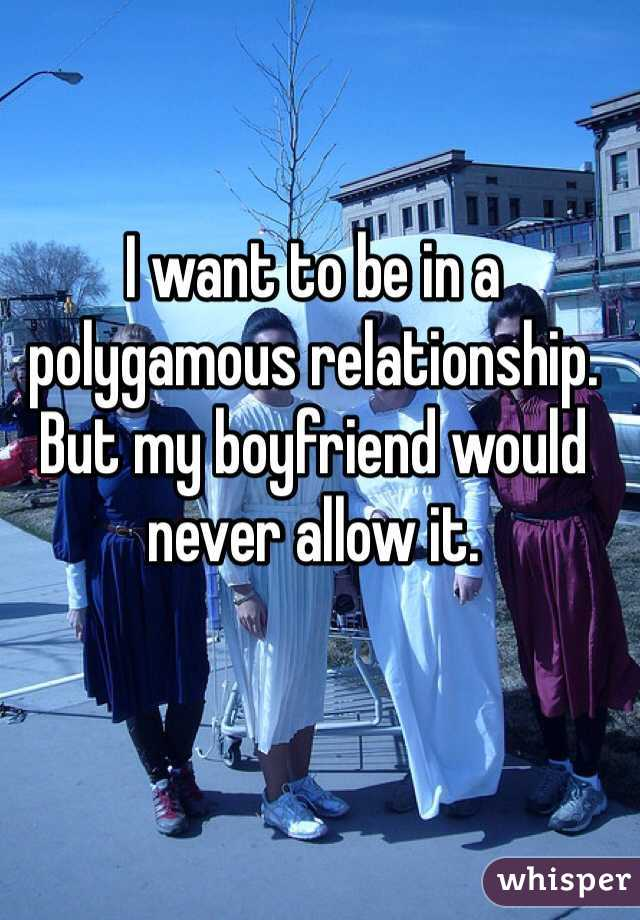 I want to be in a polygamous relationship. But my boyfriend would never allow it.