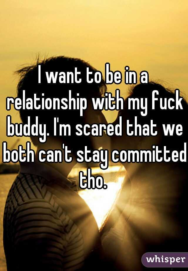 I want to be in a relationship with my fuck buddy. I'm scared that we both can't stay committed tho.