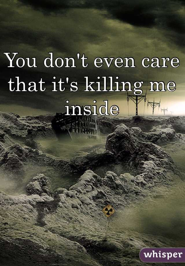 You don't even care that it's killing me inside