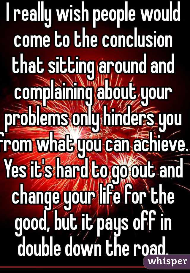 I really wish people would come to the conclusion that sitting around and complaining about your problems only hinders you from what you can achieve. Yes it's hard to go out and change your life for the good, but it pays off in double down the road.