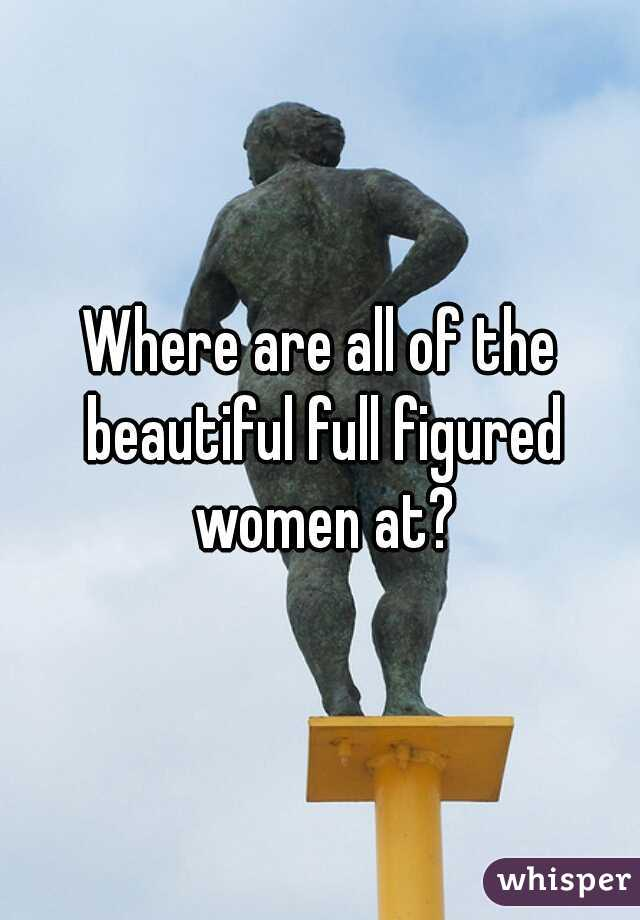 Where are all of the beautiful full figured women at?