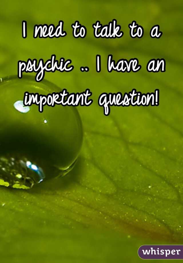 I need to talk to a psychic .. I have an important question!