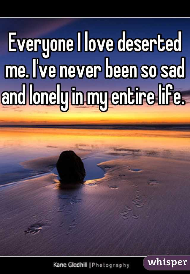 Everyone I love deserted me. I've never been so sad and lonely in my entire life.