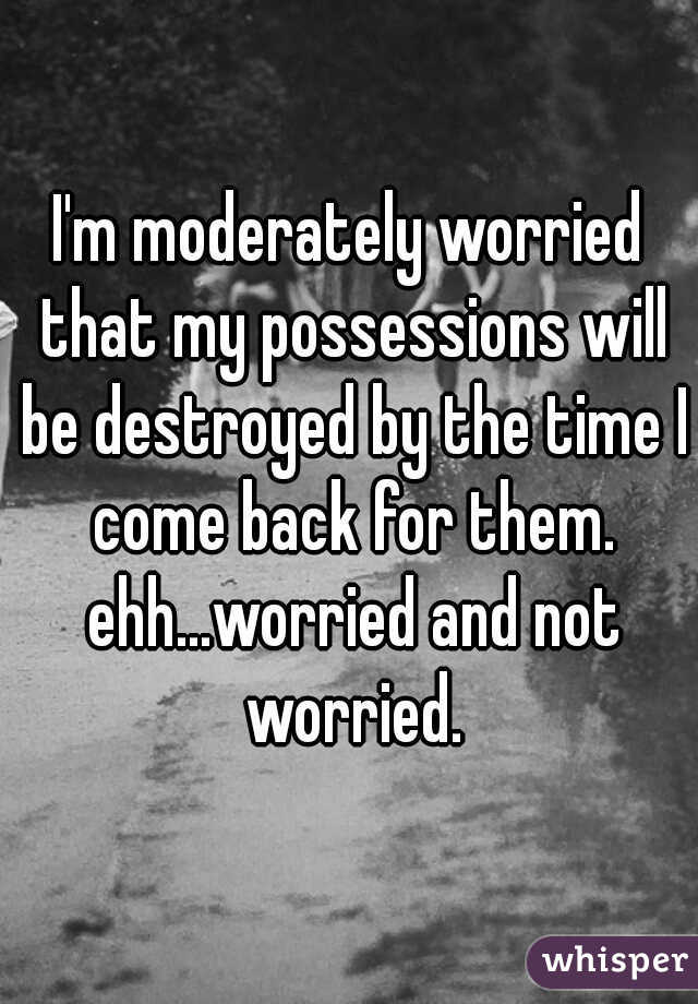 I'm moderately worried that my possessions will be destroyed by the time I come back for them. ehh...worried and not worried.