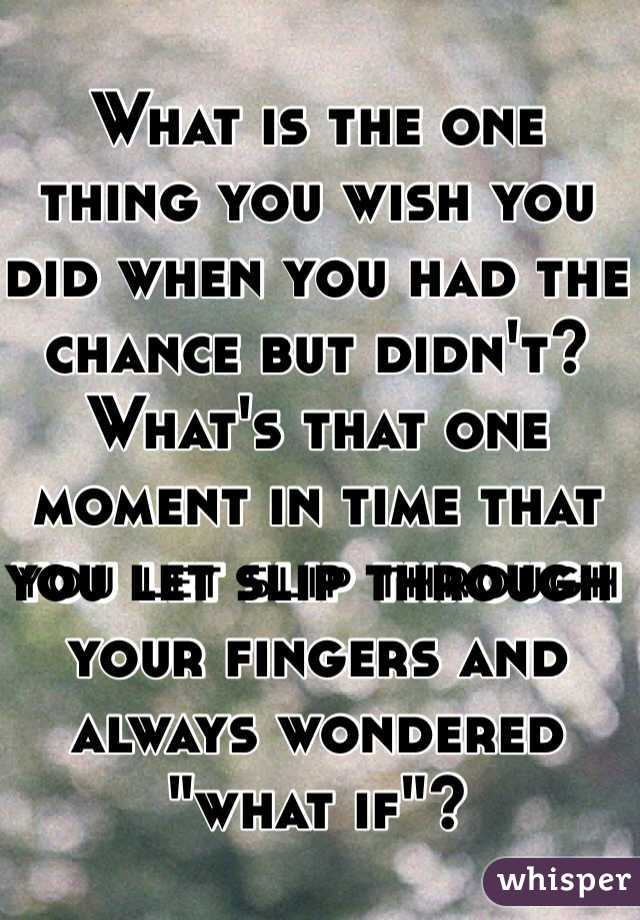"""What is the one thing you wish you did when you had the chance but didn't? What's that one moment in time that you let slip through your fingers and always wondered """"what if""""?"""