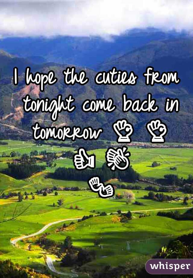 I hope the cuties from tonight come back in tomorrow 👌 👌 👍 👏 👐