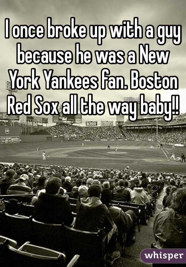 I once broke up with a guy because he was a New York Yankees fan. Boston Red Sox all the way baby!!