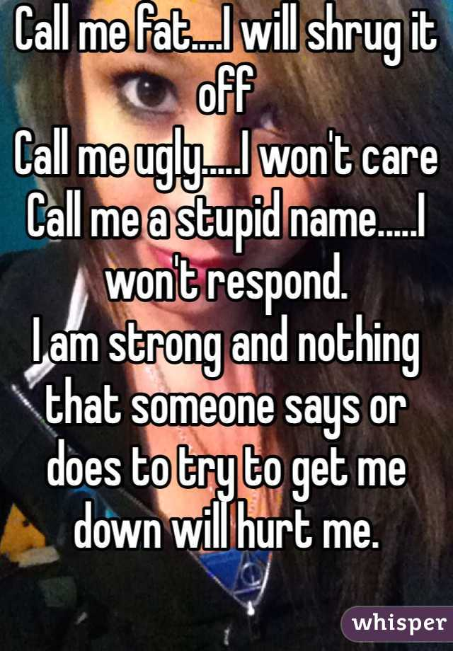 Call me fat....I will shrug it off Call me ugly.....I won't care Call me a stupid name.....I won't respond. I am strong and nothing that someone says or does to try to get me down will hurt me.