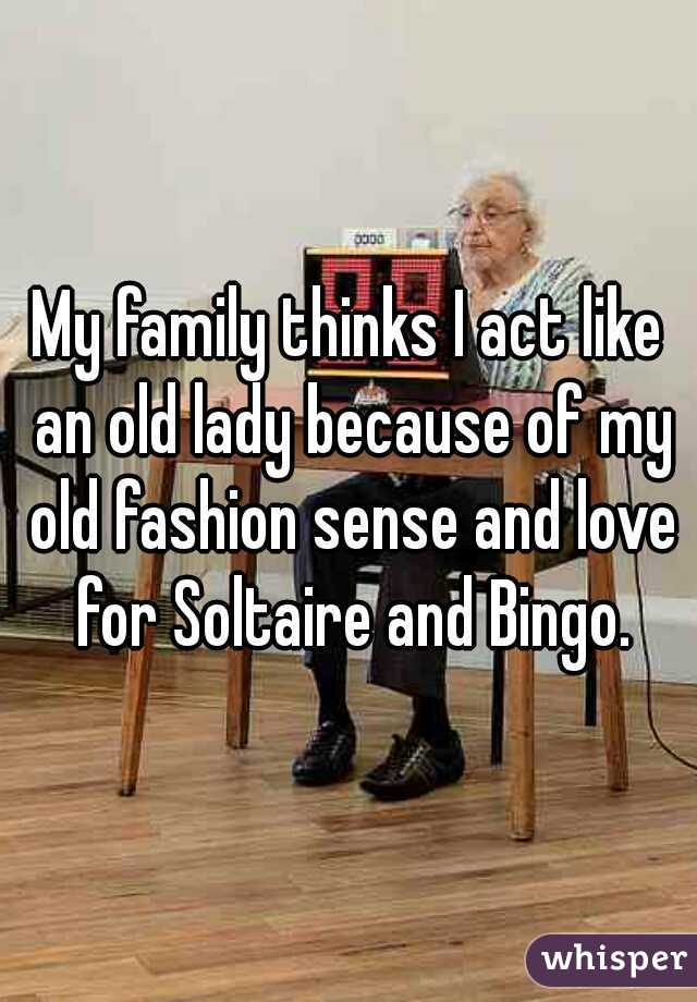 My family thinks I act like an old lady because of my old fashion sense and love for Soltaire and Bingo.