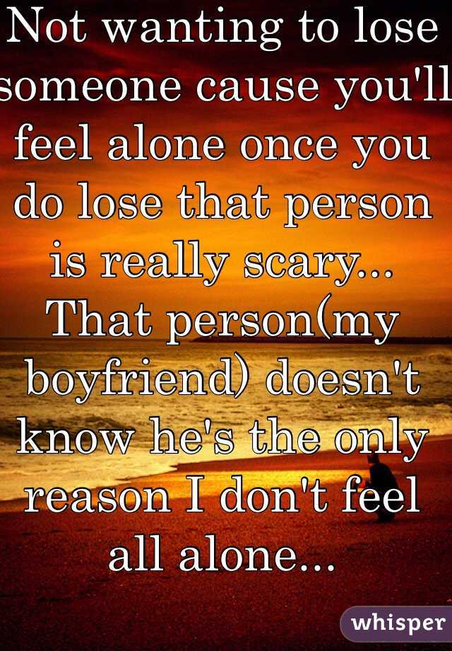 Not wanting to lose someone cause you'll feel alone once you do lose that person is really scary... That person(my boyfriend) doesn't know he's the only reason I don't feel all alone...