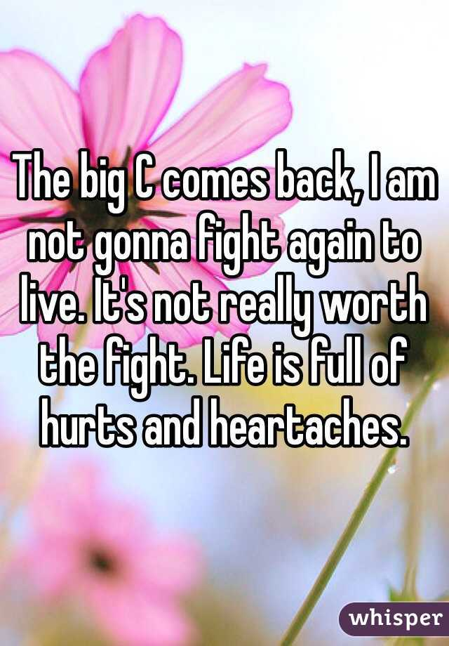 The big C comes back, I am not gonna fight again to live. It's not really worth the fight. Life is full of hurts and heartaches.