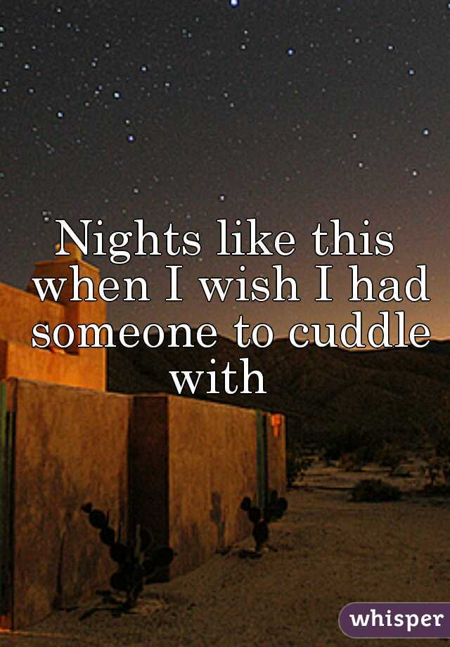 Nights like this when I wish I had someone to cuddle with