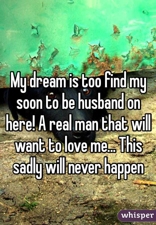My dream is too find my soon to be husband on here! A real man that will want to love me... This sadly will never happen