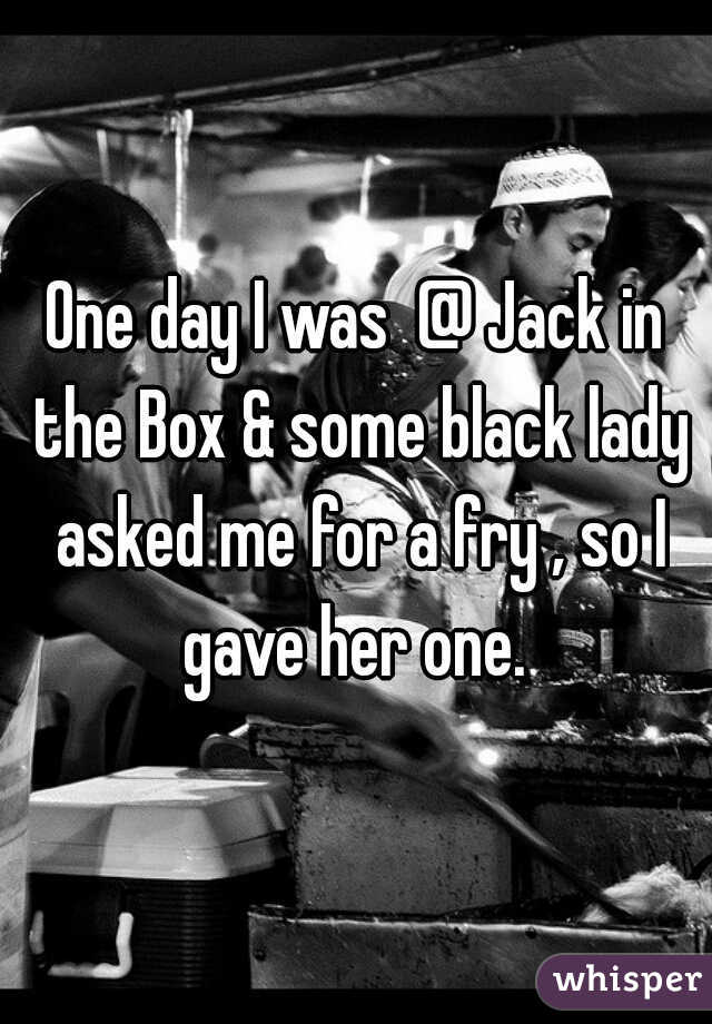 One day I was  @ Jack in the Box & some black lady asked me for a fry , so I gave her one.