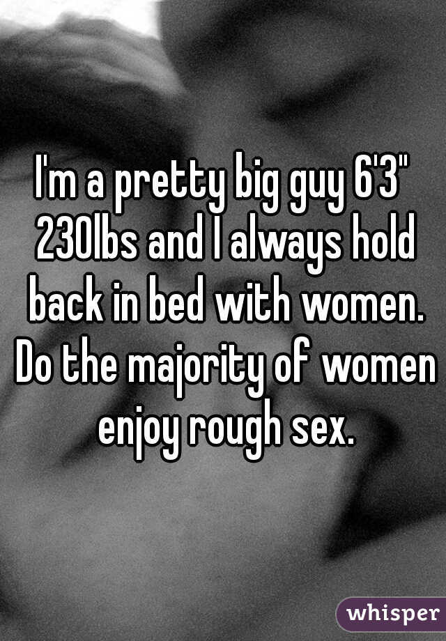 """I'm a pretty big guy 6'3"""" 230lbs and I always hold back in bed with women. Do the majority of women enjoy rough sex."""