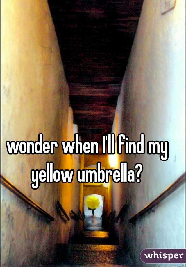 wonder when I'll find my yellow umbrella?
