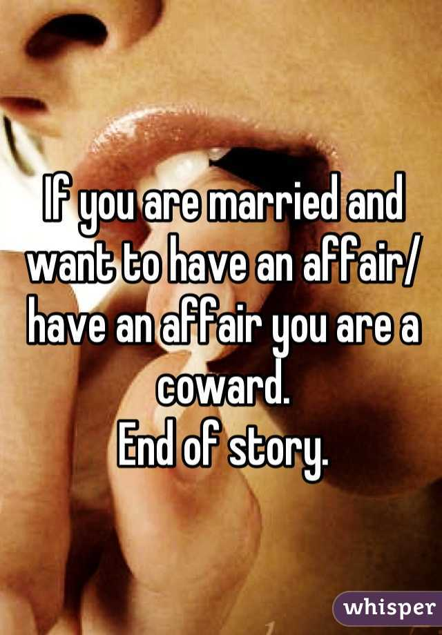 If you are married and want to have an affair/ have an affair you are a coward.  End of story.