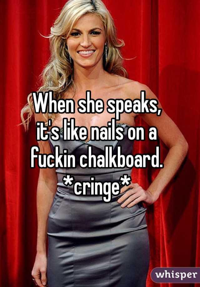 When she speaks, it's like nails on a fuckin chalkboard. *cringe*