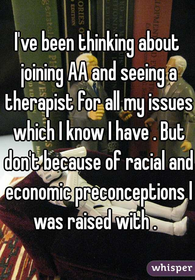 I've been thinking about joining AA and seeing a therapist for all my issues which I know I have . But don't because of racial and economic preconceptions I was raised with .