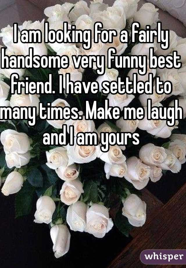I am looking for a fairly handsome very funny best friend. I have settled to many times. Make me laugh and I am yours