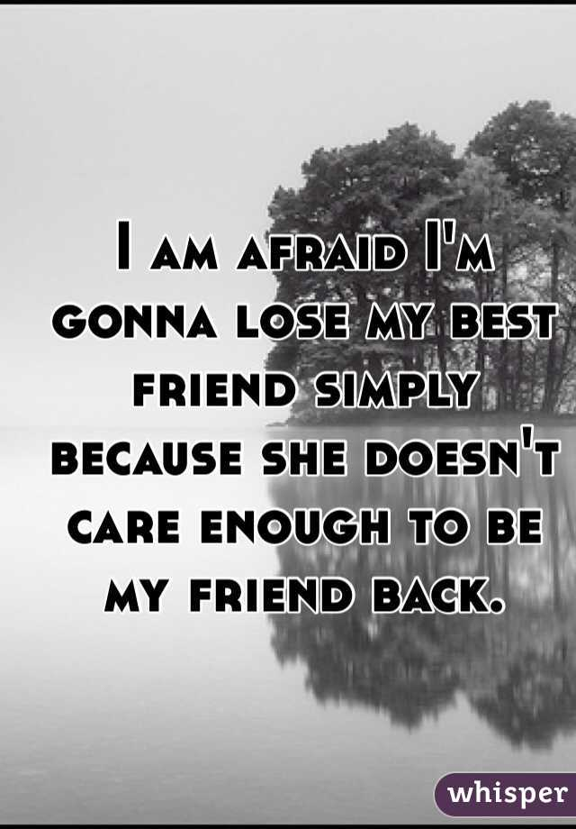 I am afraid I'm gonna lose my best friend simply because she doesn't care enough to be my friend back.