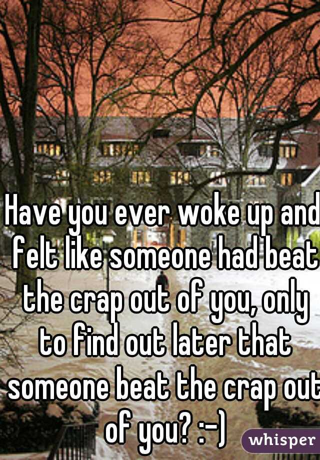 Have you ever woke up and felt like someone had beat the crap out of you, only to find out later that someone beat the crap out of you? :-)