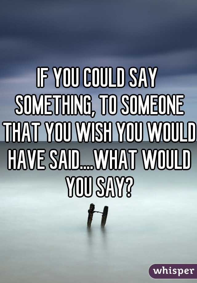 IF YOU COULD SAY SOMETHING, TO SOMEONE THAT YOU WISH YOU WOULD HAVE SAID....WHAT WOULD YOU SAY?