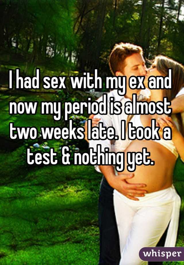I had sex with my ex and now my period is almost two weeks late. I took a test & nothing yet.