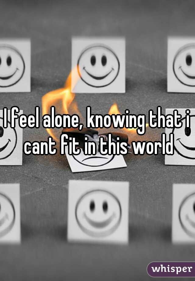 I feel alone, knowing that i cant fit in this world