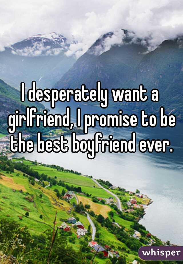 I desperately want a girlfriend, I promise to be the best boyfriend ever.