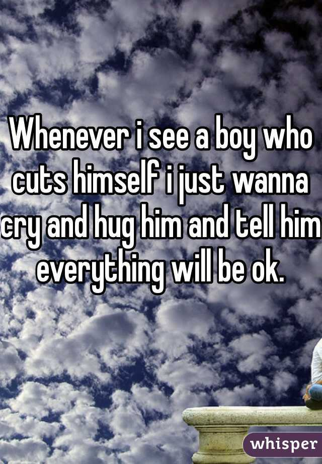 Whenever i see a boy who cuts himself i just wanna cry and hug him and tell him everything will be ok.
