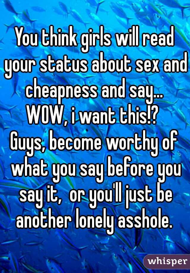 You think girls will read your status about sex and cheapness and say...  WOW, i want this!?  Guys, become worthy of what you say before you say it,  or you'll just be another lonely asshole.